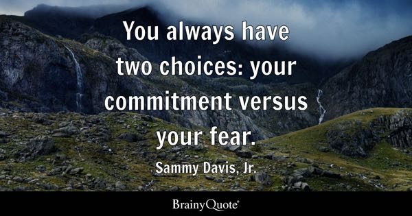 You always have two choices: your commitment versus your fear. - Sammy Davis, Jr.