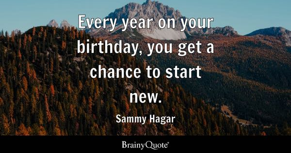 Every year on your birthday, you get a chance to start new. - Sammy Hagar