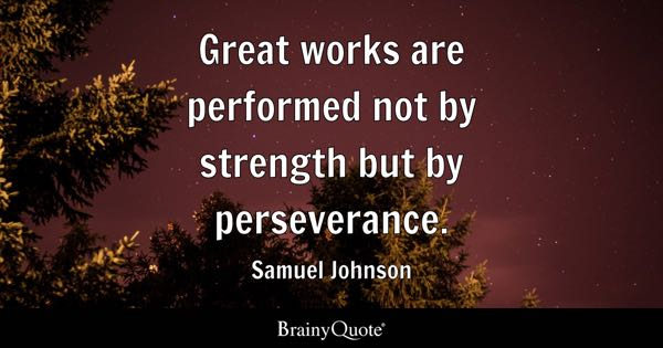 Great works are performed not by strength but by perseverance. - Samuel Johnson