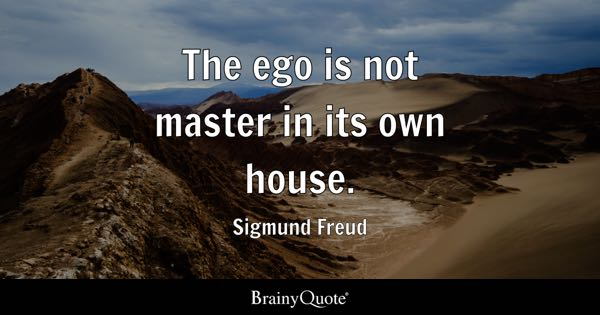 The ego is not master in its own house. - Sigmund Freud