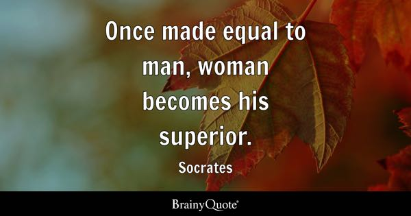 Once made equal to man, woman becomes his superior. - Socrates