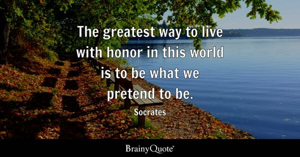 The greatest way to live with honor in this world is to be what we pretend to be. - Socrates