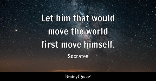 Let him that would move the world first move himself. - Socrates