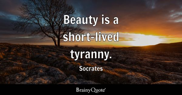 Beauty is a short-lived tyranny. - Socrates