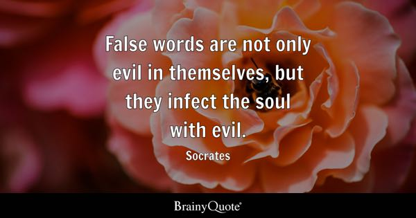 False words are not only evil in themselves, but they infect the soul with evil. - Socrates