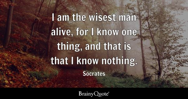 I am the wisest man alive, for I know one thing, and that is that I know nothing. - Socrates