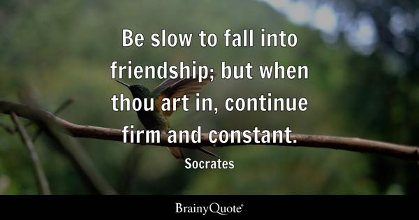 Be slow to fall into friendship; but when thou art in, continue firm and constant. - Socrates