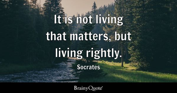It is not living that matters, but living rightly. - Socrates