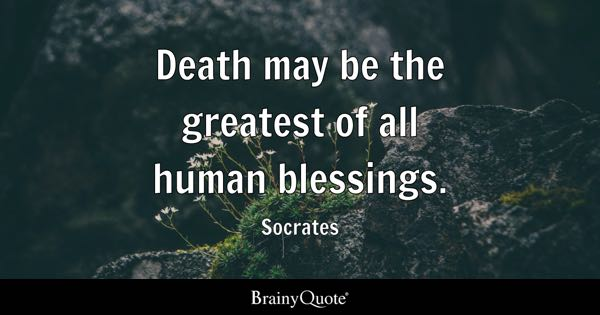 Death may be the greatest of all human blessings. - Socrates