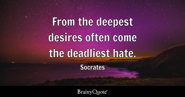 From the deepest desires often come the deadliest hate. - Socrates