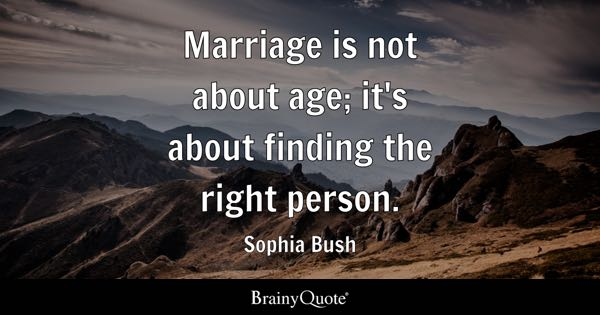 Marriage is not about age; it's about finding the right person. - Sophia Bush