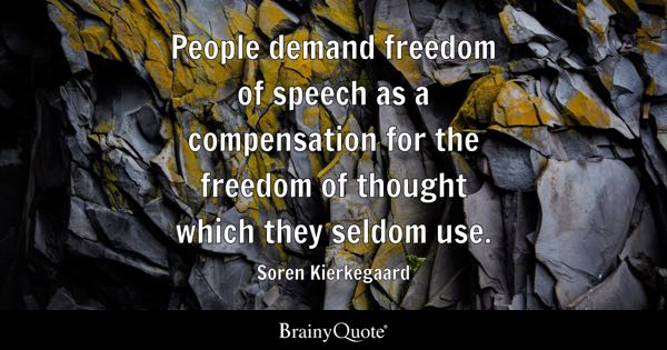 People demand freedom of speech as a compensation for the freedom of thought which they seldom use. - Soren Kierkegaard