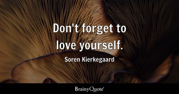 Don't forget to love yourself. - Soren Kierkegaard