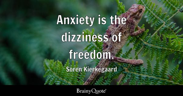 Anxiety is the dizziness of freedom. - Soren Kierkegaard