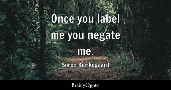 Once you label me you negate me. - Soren Kierkegaard