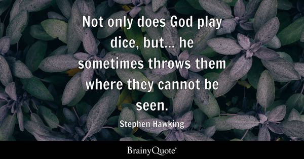 Not only does God play dice, but... he sometimes throws them where they cannot be seen. - Stephen Hawking