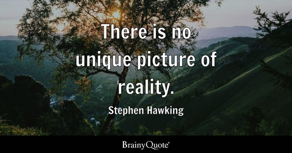 There is no unique picture of reality. - Stephen Hawking
