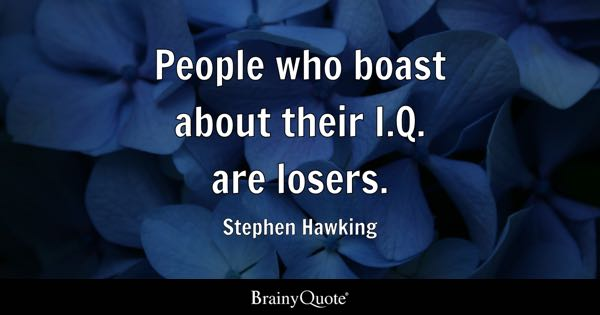 People who boast about their I.Q. are losers. - Stephen Hawking