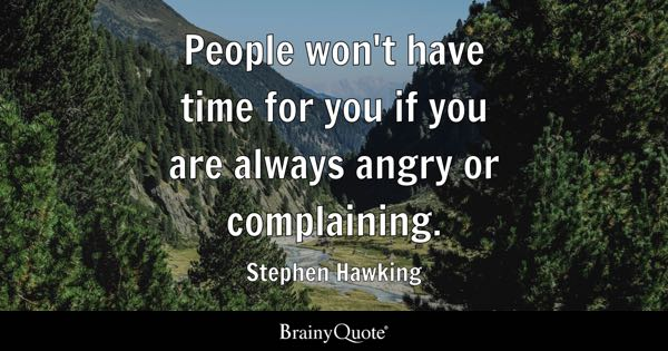 People won't have time for you if you are always angry or complaining. - Stephen Hawking