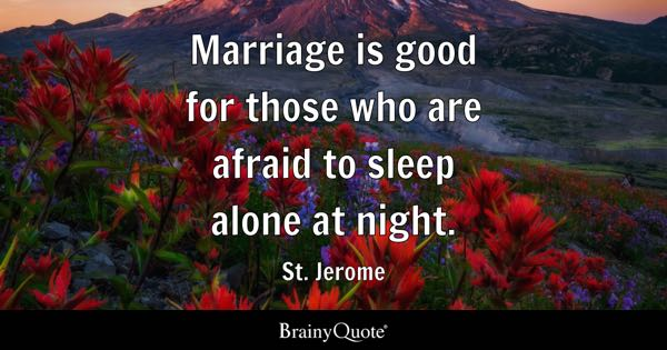 Marriage is good for those who are afraid to sleep alone at night. - St. Jerome