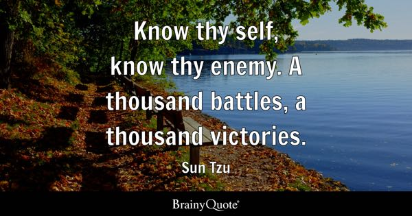 Know thy self, know thy enemy. A thousand battles, a thousand victories. - Sun Tzu