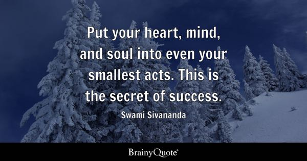 Put your heart, mind, and soul into even your smallest acts. This is the secret of success. - Swami Sivananda