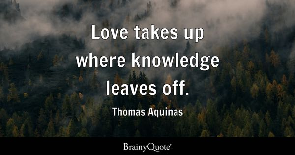 Love takes up where knowledge leaves off. - Thomas Aquinas