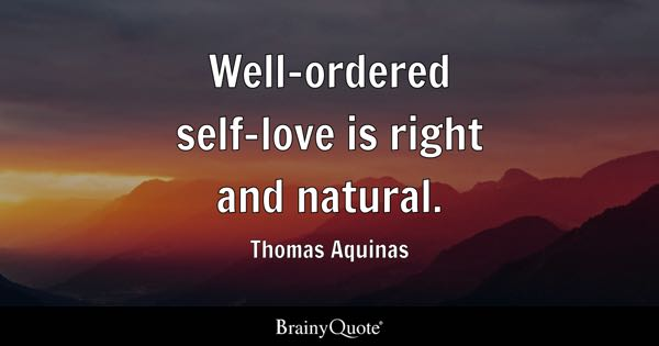 Well-ordered self-love is right and natural. - Thomas Aquinas
