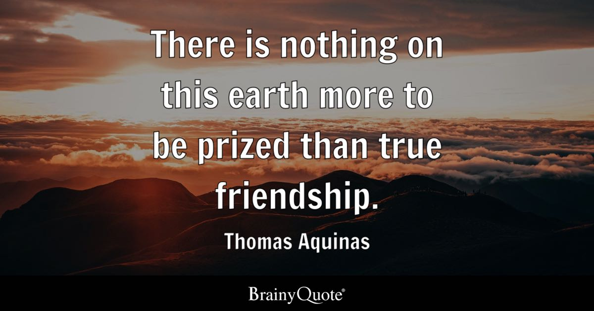 There is nothing on this earth more to be prized than true friendship. - Thomas Aquinas