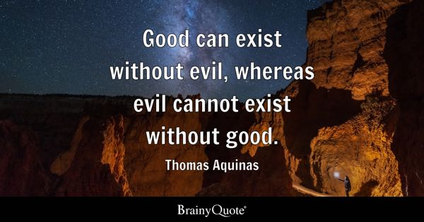 Good can exist without evil, whereas evil cannot exist without good. - Thomas Aquinas