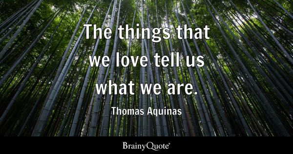 The things that we love tell us what we are. - Thomas Aquinas
