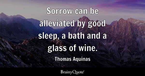 Sorrow can be alleviated by good sleep, a bath and a glass of wine. - Thomas Aquinas