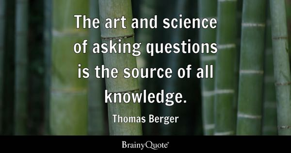 The art and science of asking questions is the source of all knowledge. - Thomas Berger