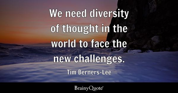 We need diversity of thought in the world to face the new challenges. - Tim Berners-Lee