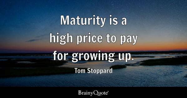 Maturity is a high price to pay for growing up. - Tom Stoppard