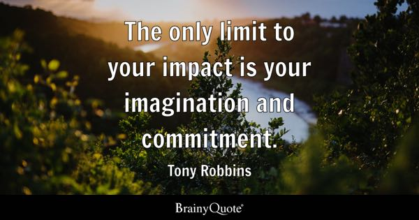 The only limit to your impact is your imagination and commitment. - Tony Robbins