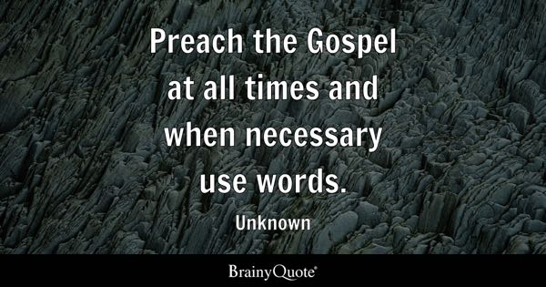 Preach the Gospel at all times and when necessary use words. - Unknown
