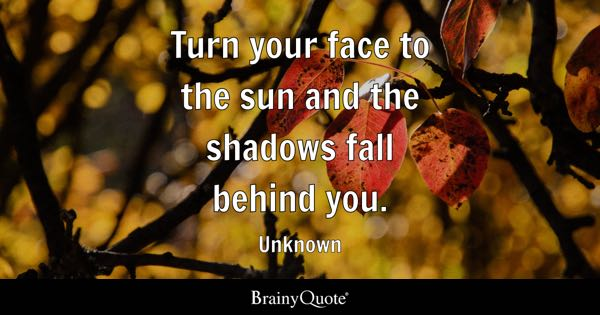 Turn your face to the sun and the shadows fall behind you. - Unknown