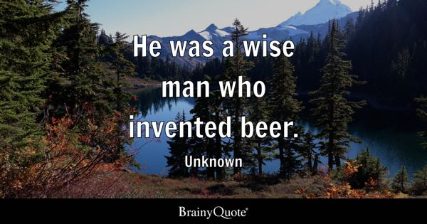 He was a wise man who invented beer. - Unknown