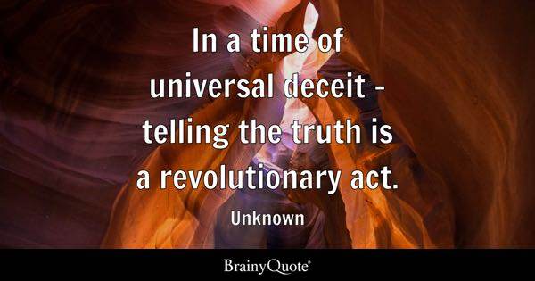 In a time of universal deceit - telling the truth is a revolutionary act. - Unknown