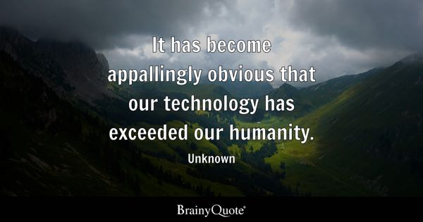It has become appallingly obvious that our technology has exceeded our humanity. - Unknown