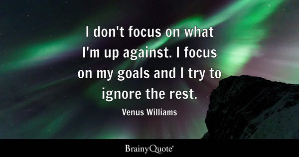 I don't focus on what I'm up against. I focus on my goals and I try to ignore the rest. - Venus Williams