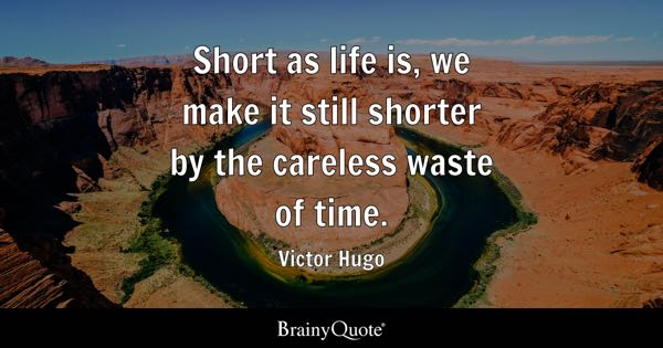 Short as life is, we make it still shorter by the careless waste of time. - Victor Hugo