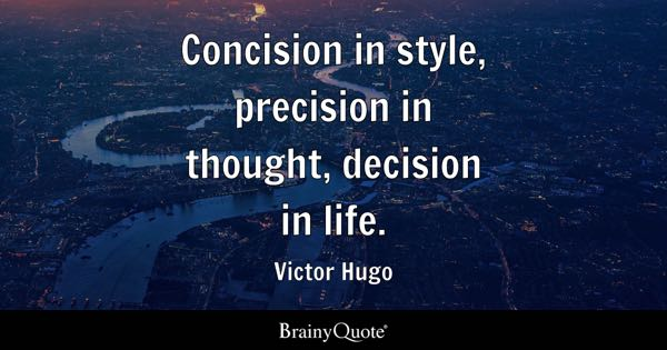 Concision in style, precision in thought, decision in life. - Victor Hugo