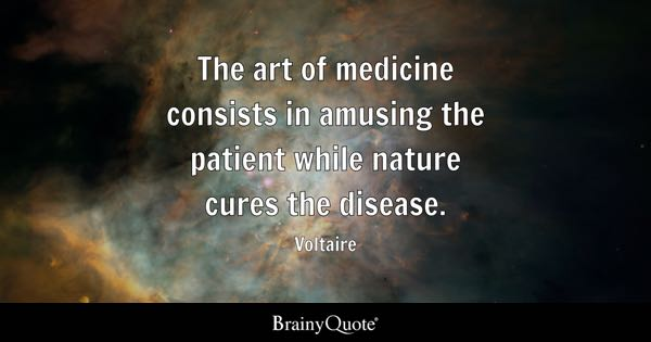 The art of medicine consists in amusing the patient while nature cures the disease. - Voltaire