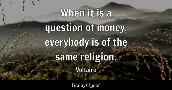 When it is a question of money, everybody is of the same religion. - Voltaire