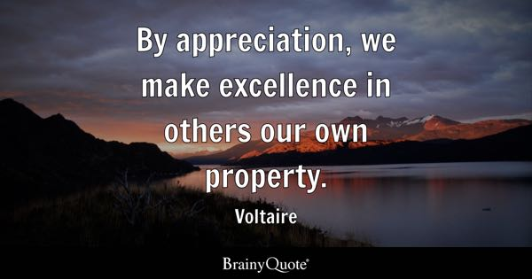 By appreciation, we make excellence in others our own property. - Voltaire
