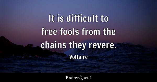 It is difficult to free fools from the chains they revere. - Voltaire