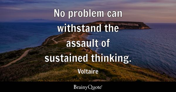 No problem can withstand the assault of sustained thinking. - Voltaire