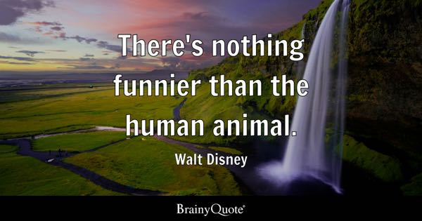 There's nothing funnier than the human animal. - Walt Disney
